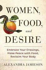 Women, Food, and Desire: Embrace Your Cravings, Make Peace with Food, Reclaim Yo