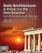 Data Architecture: A Primer for the Data Scientist: Big Data, Data Warehouse and