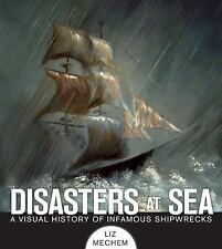 Disasters at Sea : A Visual History of Infamous Shipwrecks by Liz Mechem...