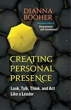 Creating Personal Presence: Look, Talk, Think, and Act Like a Leader, Booher, Di