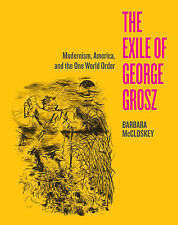 The Exile of George Grosz: Modernism, America, and the One World Order, Mccloske