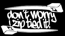 DON'T WORRY I ZIP TIED IT DECAL STICKER TRUCK CAR CHEVY FORD DODGE HONDA VW JDM