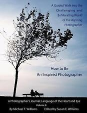A Photographer's Journal Language of the Heart and Eye: How to Be an Inspired...