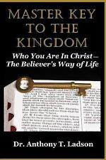 Master Key to the Kingdom : Who You Are in Christ: the Believer's Way of Life...