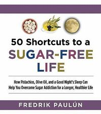 50 Shortcuts to a Sugar-Free Life: How Pistachios, Olive Oil, and a Good Nights