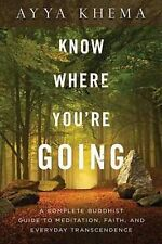 Know Where You're Going: A Complete Buddhist Guide to Meditation, Faith, and Eve