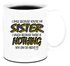 11 oz Coffee Mug Cup I smile because you're my sister Laugh Nothing You Can do