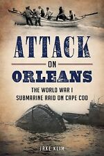 Military: Attack on Orleans : The World War I Submarine Raid on Cape Cod by...
