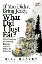 If You Didn't Bring Jerky, What Did I Just Eat: Misadventures in Hunting, Fishin