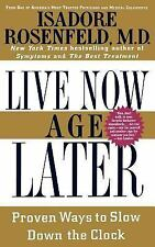 Live Now, Age Later : Proven Ways to Slow down the Clock by Isadore Rosenfeld