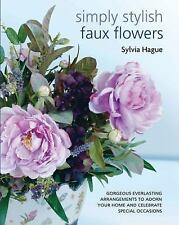 Simply Stylish Faux Flowers: Gorgeous Everlasting Arrangements to Adorn Your Hom