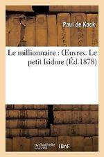 Le Millionnaire : Oeuvres. le Petit Isidore by Paul De Kock and Paul de Kock...