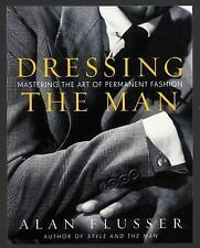 Dressing the Man : Mastering the Art of Permanent Fashion by Alan Flusser...