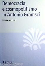 FRANCESCA IZZO DEMOCRAZIA E COSMOPOLITISMO IN ANTONIO GRAMSCI CAROCCI 2009