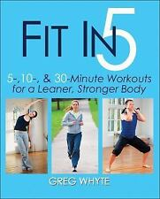 Fit in 5 : 5, 10, and 30 Minute Workouts for a Leaner, Stronger Body by Greg...