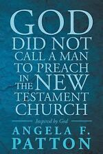 God Did Not Call a Man to Preach in the New Testament Church by Angela Patton...