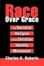 Race over Grace : The Racialist Religion of the Christian Identity Movement...