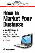 How to Market Your Business: A Practical Guide to Advertising, PR, Selling, Dire