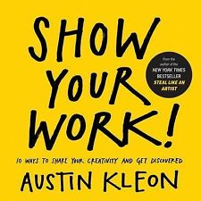 Show Your Work! : 10 Ways to Share Your Creativity and Get Discovered by...