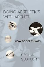 NEW - Doing Aesthetics with Arendt: How to See Things by Sjoholm, Cecilia