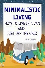 Minimalistic Living : How to Live in a Van and Get off the Grid by Mary...