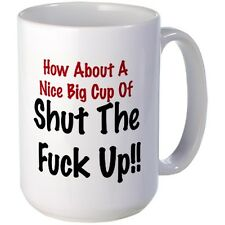 How About A Nice Big Cup Of Shut The F### Up!! Fun Humorous Coffee Mug Gift