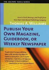Publish Your Own Magazine, Guide Book, or Weekly Newspaper: How to Start, Manag