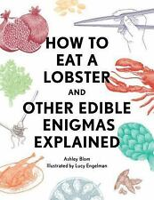 How to Eat a Lobster : And Other Edible Enigmas Explained by Ashley Blom...