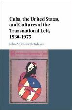 Cuba, the United States, and Cultures of the Transnational Left, 1930-1975 by...
