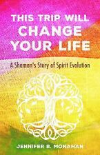 This Trip Will Change Your Life : A Shaman's Story of Spirit Evolution by...