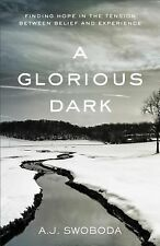 A Glorious Dark : Finding Hope in the Tension Between Belief and Experience...