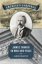 Uncivil Wars Ser.: America's Corporal : James Tanner in War and Peace by...