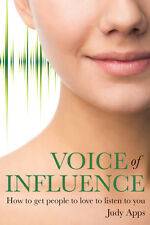 Voice of Influence: How to Get People to Love to Listen to You by Judy Apps...