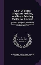 A List of Books, Magazine Articles, and Maps Relating to Central America :...