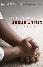 How to Worship Jesus Christ : Experiencing His Manifest Presence Daily by...