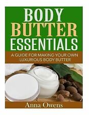 Body Butter Essentials : A Guide for Making Your Own Luxurious Body Butter by...