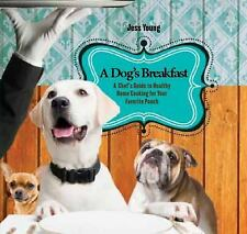 A Dog's Breakfast: A Chef's Take on Healthy Home Cooking for Your Favorite Pooch
