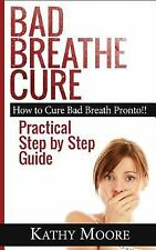 Bad Breathe Cure : How to Cure Bad Breath Pronto!! Practical Step by Step...