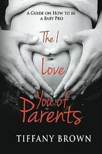 The I Love You of Parents : A Guide on How to Be a Baby Pro by Tiffany Brown...