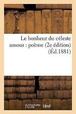 Le Bonheur du Celeste Amour : Poeme (2e Edition) (Ed. 1881) by Sans Auteur...