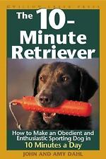 The 10-Minute Retriever : How to Make a Well-Mannered, Obedient, Enthusiastic...