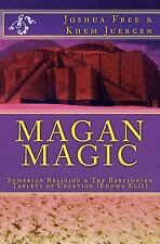 Magan Magic : Sumerian Religion and the Babylonian Tablets of Creation by...