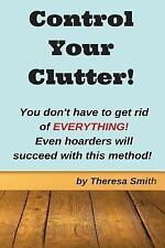 Control Your Clutter! : You Don't Have to Get Rid of EVERYTHING! Even...