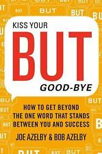 Kiss Your BUT Good-Bye: How to Get Beyond the One Word That Stands Between You