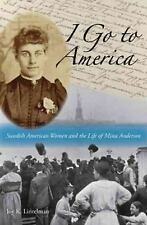 I Go to America : Swedish American Women and the Life of Mina Anderson by Joy...