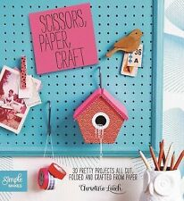 Scissors, Paper, Craft: 30 Pretty Projects All Cut, Folded, and Crafted from Pap