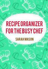 Recipe Organizer for the Busy Chef : Blank Recipe Book by Sarah Mason (2013,...