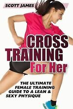 Cross Training for Her: The Ultimate Female Training Guide for a Lean & Sexy Phy