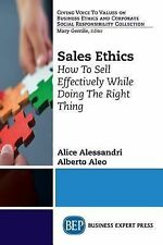 Sales Ethics : How to Sell Effectively While Doing the Right Thing by Alice...