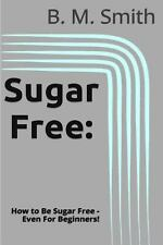 Sugar Free : How to Be Sugar Free - Even for Beginners! by B. M. Smith (2013,...